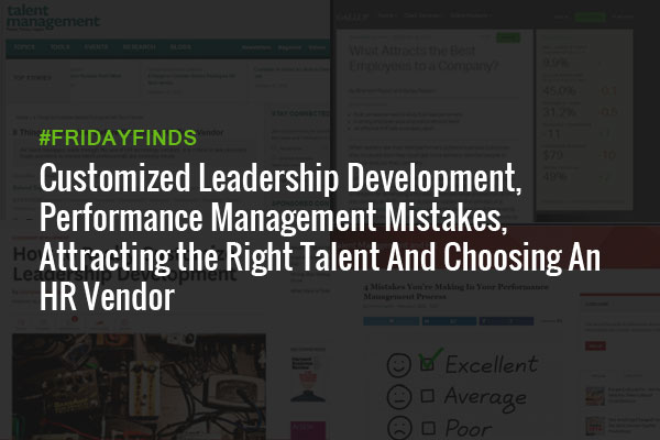 Customized Leadership Development, Performance Management Mistakes, Attracting the Right Talent And Choosing An HR Vendor #FridayFinds