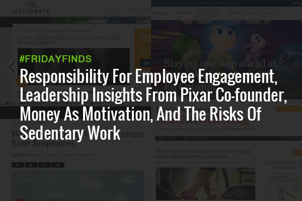 Responsibility For Employee Engagement, Leadership Insights From Pixar Co-founder, Money As Motivation, And The Risks Of Sedentary Work #FridayFinds