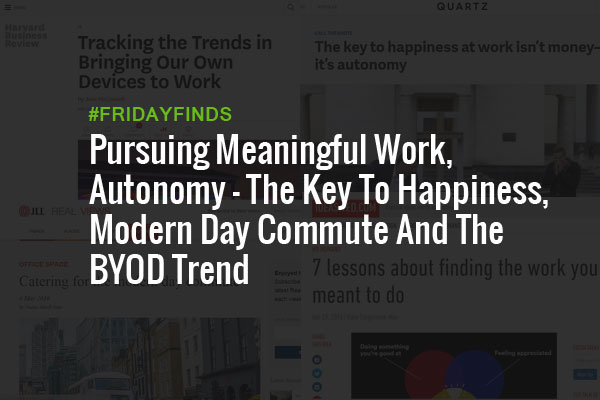 Pursuing Meaningful Work, Autonomy – The Key To Happiness, Modern Day Commute And The BYOD Trend #FridayFinds