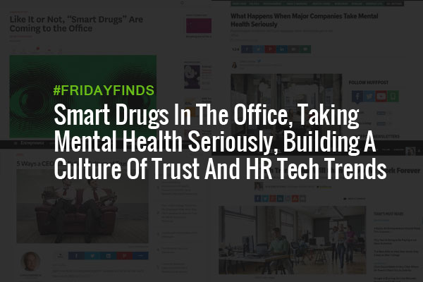 Smart Drugs In The Office, Taking Mental Health Seriously, Building A Culture Of Trust And HR Tech Trends #FridayFinds